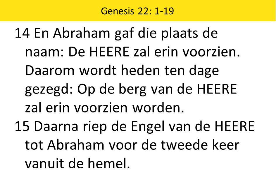 Genesis 22: 1-19 14 En Abraham gaf die plaats de naam: De HEERE zal erin voorzien.