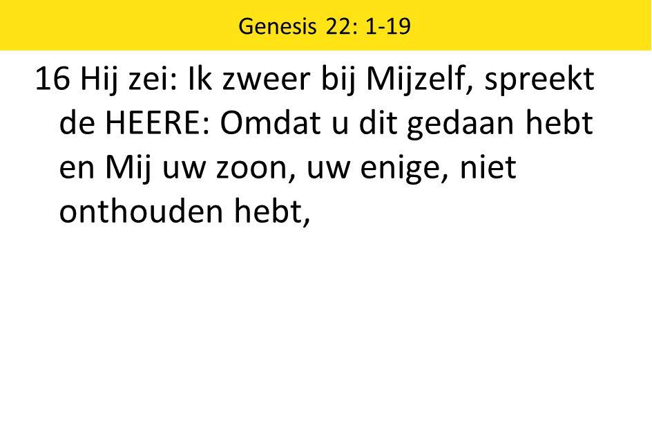 Genesis 22: 1-19 16 Hij zei: Ik zweer bij Mijzelf, spreekt de HEERE: Omdat u dit gedaan hebt en Mij uw zoon, uw enige, niet onthouden hebt,