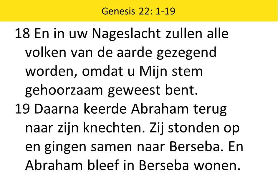 Genesis 22: 1-19 18 En in uw Nageslacht zullen alle volken van de aarde gezegend worden, omdat u Mijn stem gehoorzaam geweest bent.