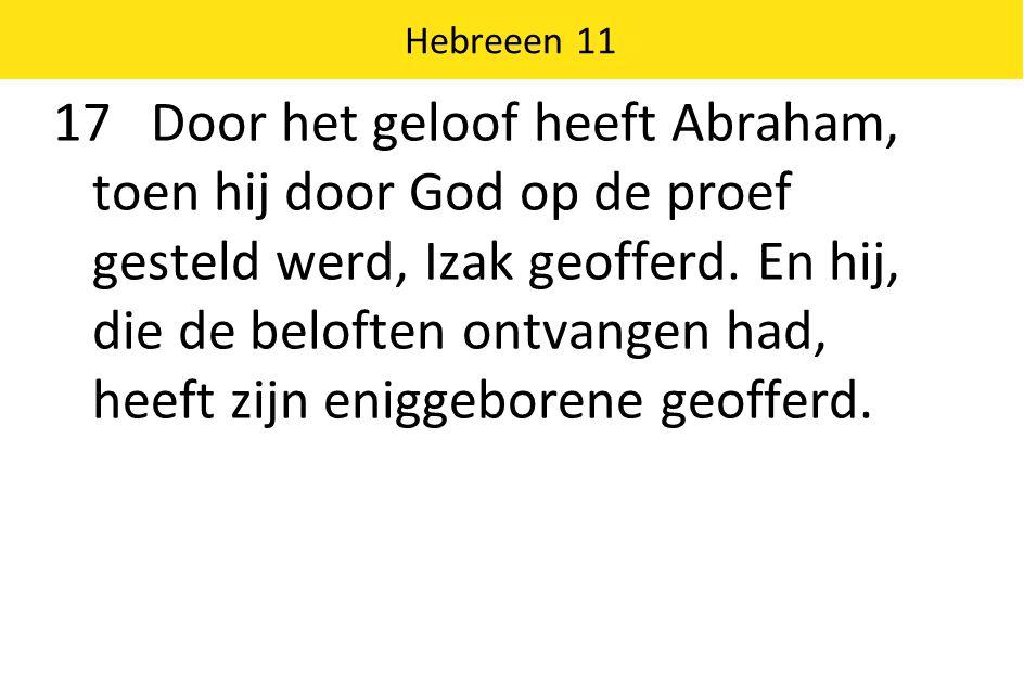 Hebreeen 11 17 Door het geloof heeft Abraham, toen hij door God op de proef gesteld werd, Izak geofferd.
