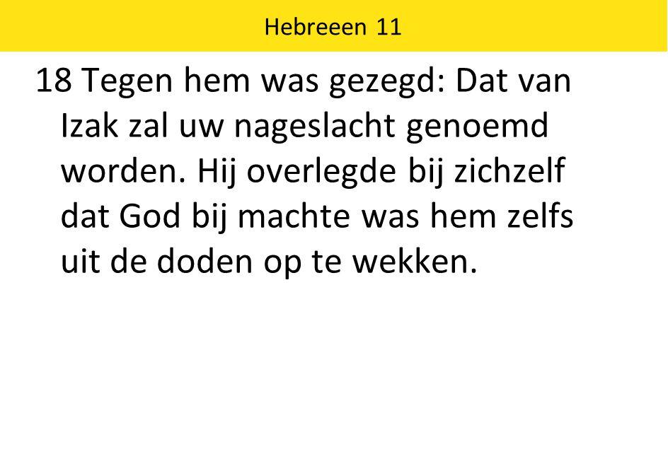 Hebreeen 11 18 Tegen hem was gezegd: Dat van Izak zal uw nageslacht genoemd worden.