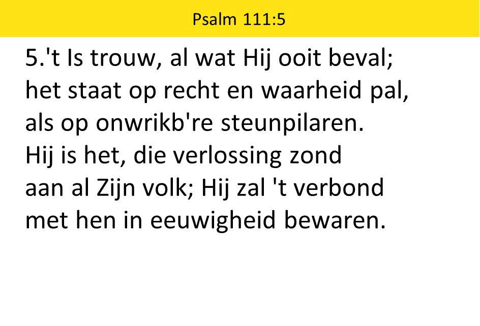 Psalm 111:5 5. t Is trouw, al wat Hij ooit beval; het staat op recht en waarheid pal, als op onwrikb re steunpilaren.
