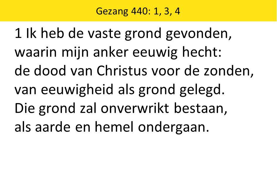 Gezang 440: 1, 3, 4 1 Ik heb de vaste grond gevonden, waarin mijn anker eeuwig hecht: de dood van Christus voor de zonden, van eeuwigheid als grond gelegd.