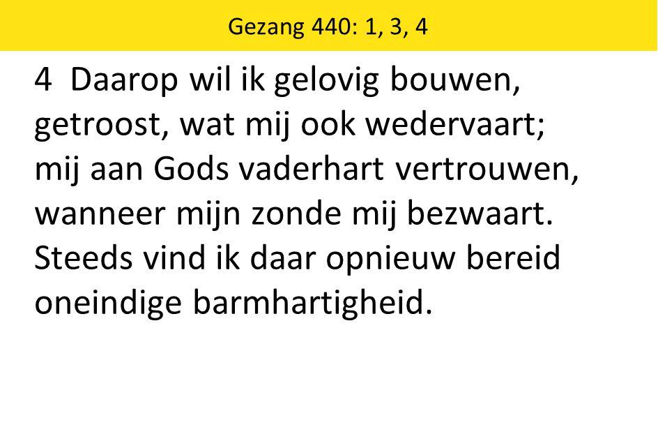 Gezang 440: 1, 3, 4 4 Daarop wil ik gelovig bouwen, getroost, wat mij ook wedervaart; mij aan Gods vaderhart vertrouwen, wanneer mijn zonde mij bezwaart.