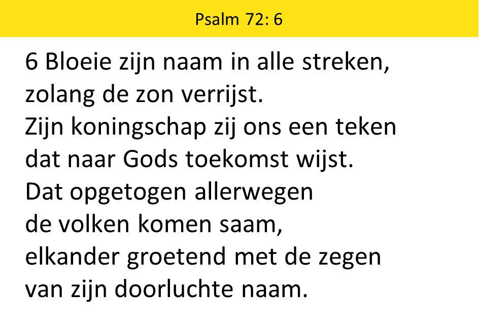 Psalm 72: 6 6 Bloeie zijn naam in alle streken, zolang de zon verrijst.