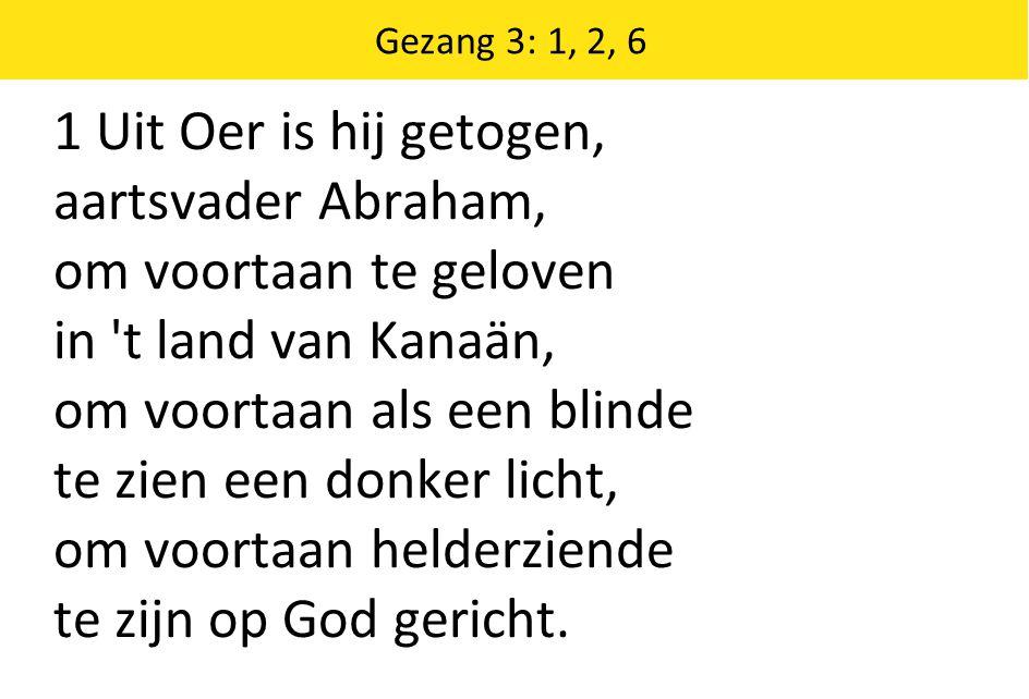 1 Uit Oer is hij getogen, aartsvader Abraham, om voortaan te geloven in t land van Kanaän, om voortaan als een blinde te zien een donker licht, om voortaan helderziende te zijn op God gericht.