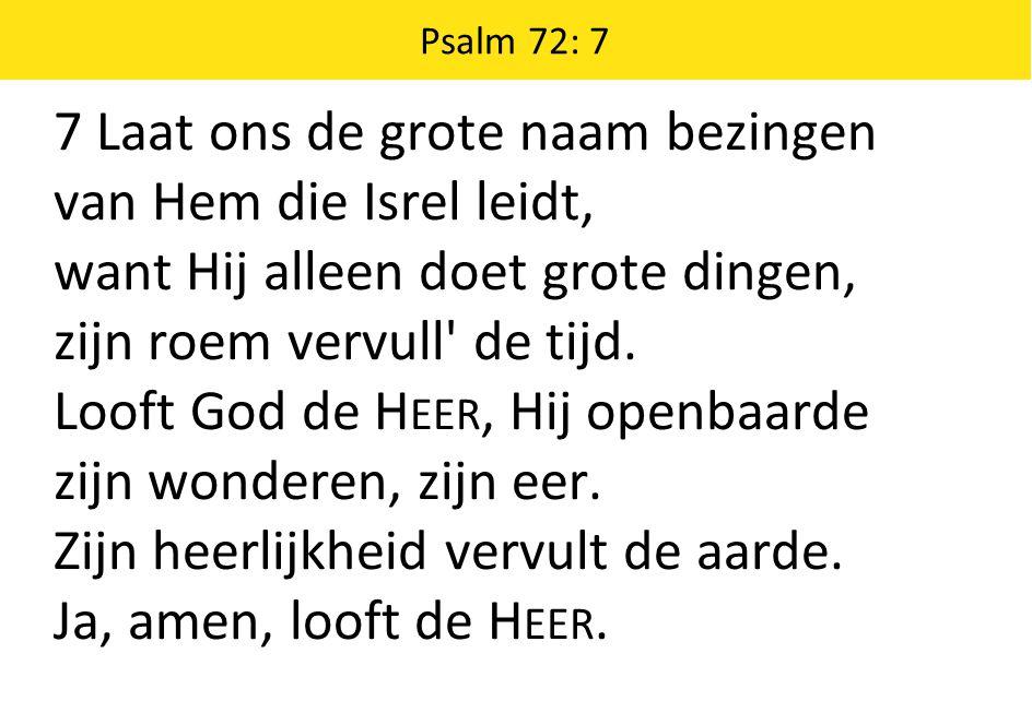 Psalm 72: 7 7 Laat ons de grote naam bezingen van Hem die Isrel leidt, want Hij alleen doet grote dingen, zijn roem vervull de tijd.