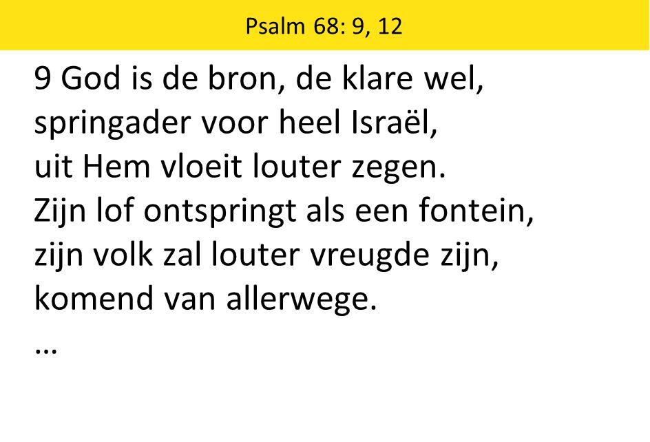 9 God is de bron, de klare wel, springader voor heel Israël, uit Hem vloeit louter zegen.