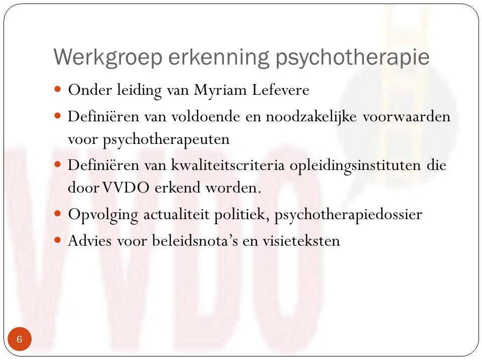 Werkgroep erkenning psychotherapie Onder leiding van Myriam Lefevere Definiëren van voldoende en noodzakelijke voorwaarden voor psychotherapeuten Definiëren van kwaliteitscriteria opleidingsinstituten die door VVDO erkend worden.