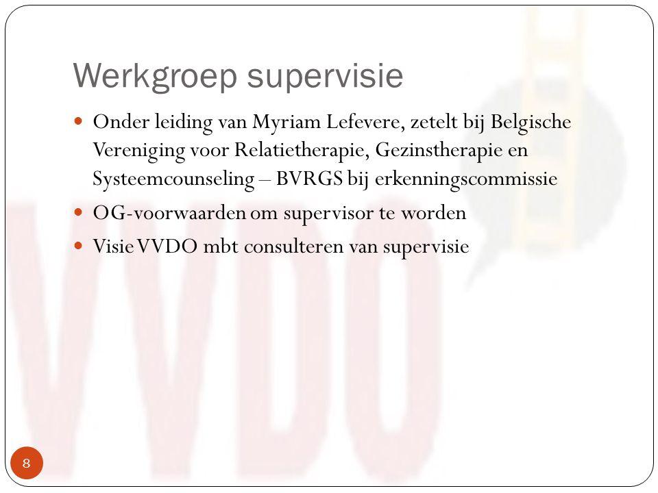 Werkgroep supervisie Onder leiding van Myriam Lefevere, zetelt bij Belgische Vereniging voor Relatietherapie, Gezinstherapie en Systeemcounseling – BVRGS bij erkenningscommissie OG-voorwaarden om supervisor te worden Visie VVDO mbt consulteren van supervisie 8