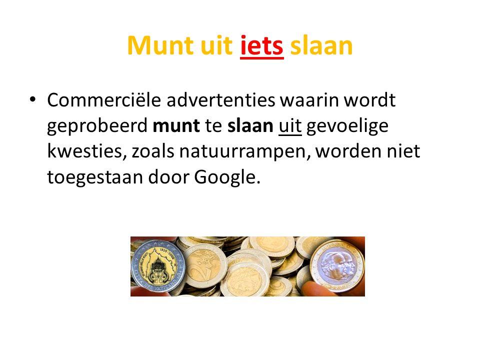 Munt uit iets slaan Commerciële advertenties waarin wordt geprobeerd munt te slaan uit gevoelige kwesties, zoals natuurrampen, worden niet toegestaan door Google.