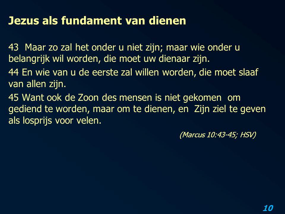 10 Jezus als fundament van dienen 43 Maar zo zal het onder u niet zijn; maar wie onder u belangrijk wil worden, die moet uw dienaar zijn. 44 En wie va