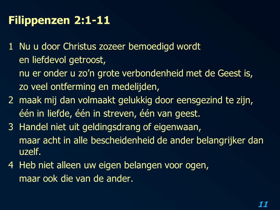 11 Filippenzen 2:1-11 1Nu u door Christus zozeer bemoedigd wordt en liefdevol getroost, nu er onder u zo'n grote verbondenheid met de Geest is, zo vee