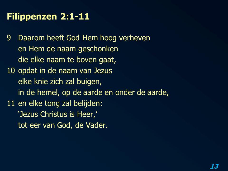 13 Filippenzen 2:1-11 9 Daarom heeft God Hem hoog verheven en Hem de naam geschonken die elke naam te boven gaat, 10opdat in de naam van Jezus elke kn