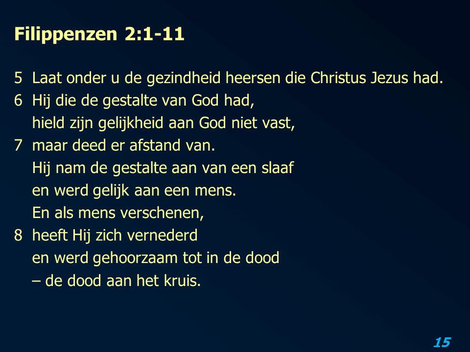 15 Filippenzen 2:1-11 5Laat onder u de gezindheid heersen die Christus Jezus had. 6Hij die de gestalte van God had, hield zijn gelijkheid aan God niet