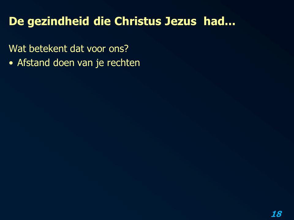 18 De gezindheid die Christus Jezus had... Wat betekent dat voor ons? Afstand doen van je rechten