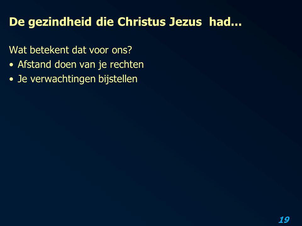 19 De gezindheid die Christus Jezus had... Wat betekent dat voor ons? Afstand doen van je rechten Je verwachtingen bijstellen