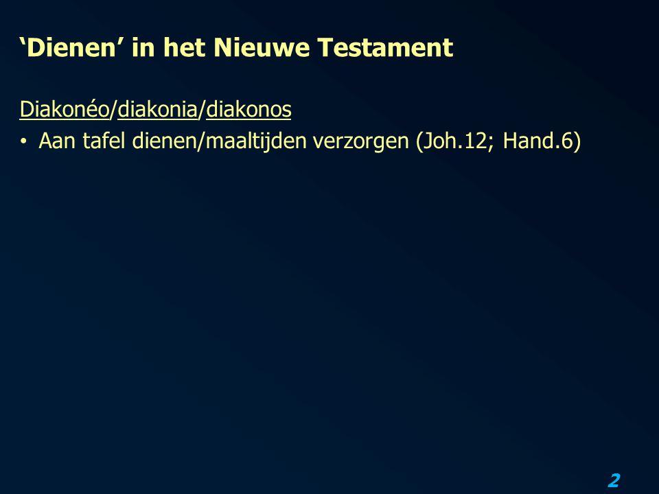 3 'Dienen' in het Nieuwe Testament Diakonéo/diakonia/diakonos Aan tafel dienen/maaltijden verzorgen (Joh.12; Hand.6) Dienen van een medemens (Matt.25:40; Joh.13:14; Luc.12:37)