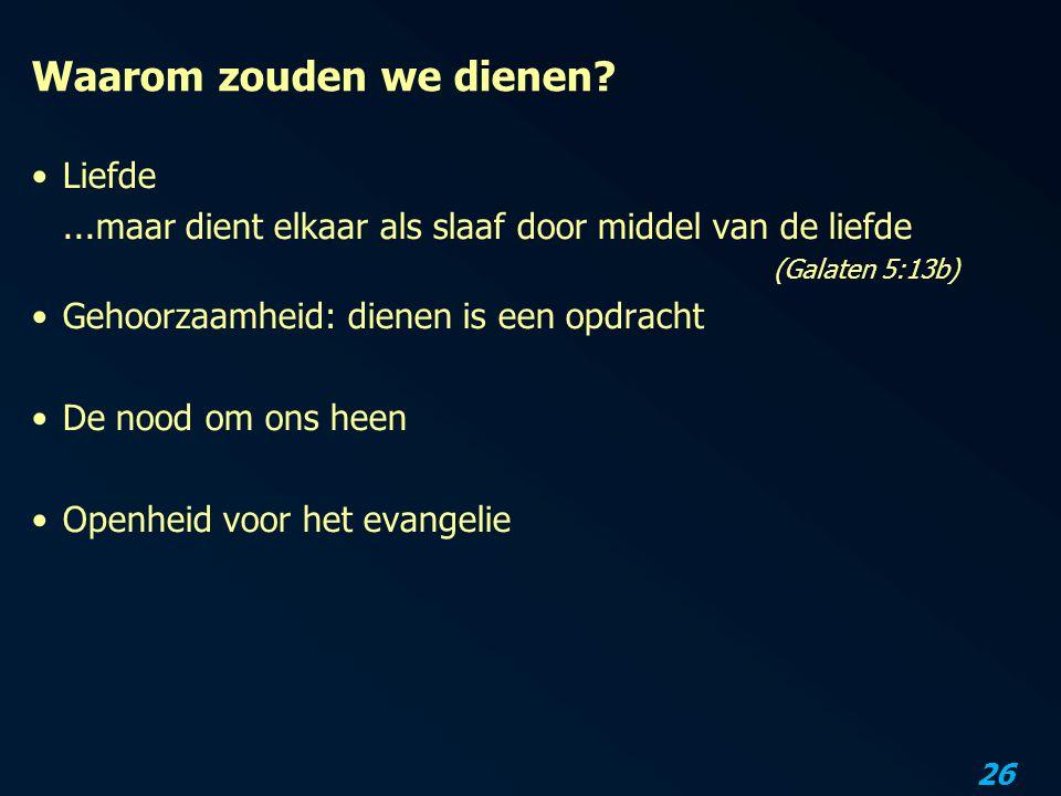 26 Waarom zouden we dienen? Liefde...maar dient elkaar als slaaf door middel van de liefde (Galaten 5:13b) Gehoorzaamheid: dienen is een opdracht De n