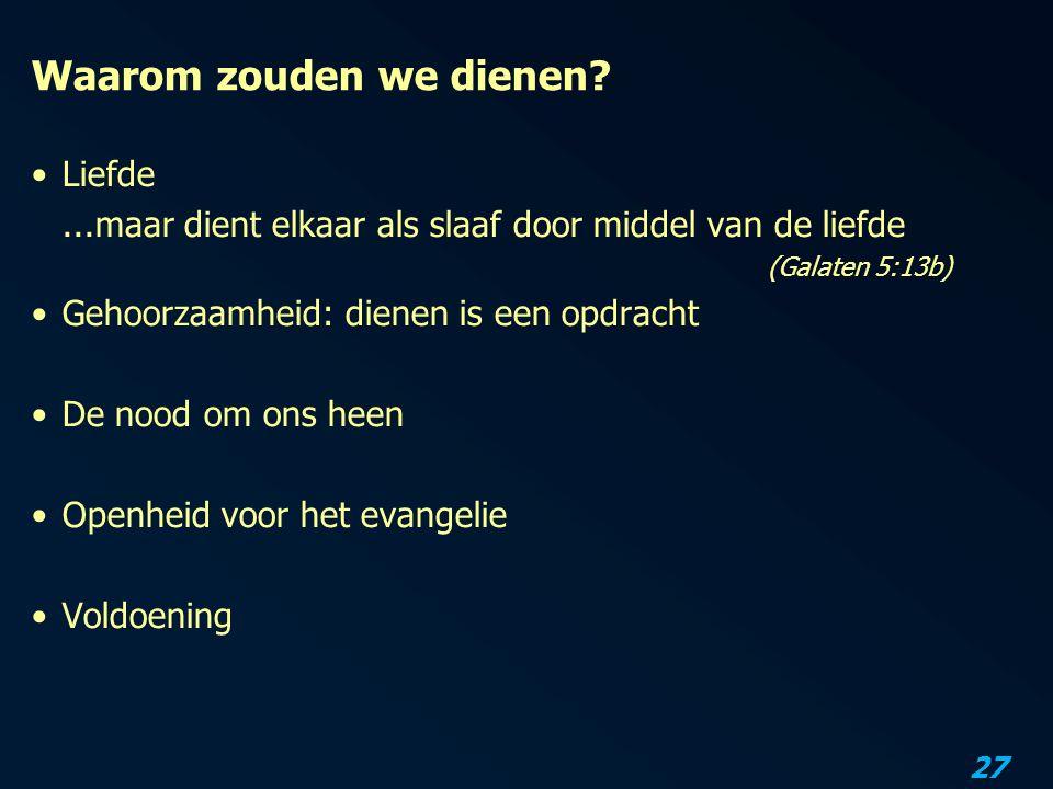 27 Waarom zouden we dienen? Liefde...maar dient elkaar als slaaf door middel van de liefde (Galaten 5:13b) Gehoorzaamheid: dienen is een opdracht De n