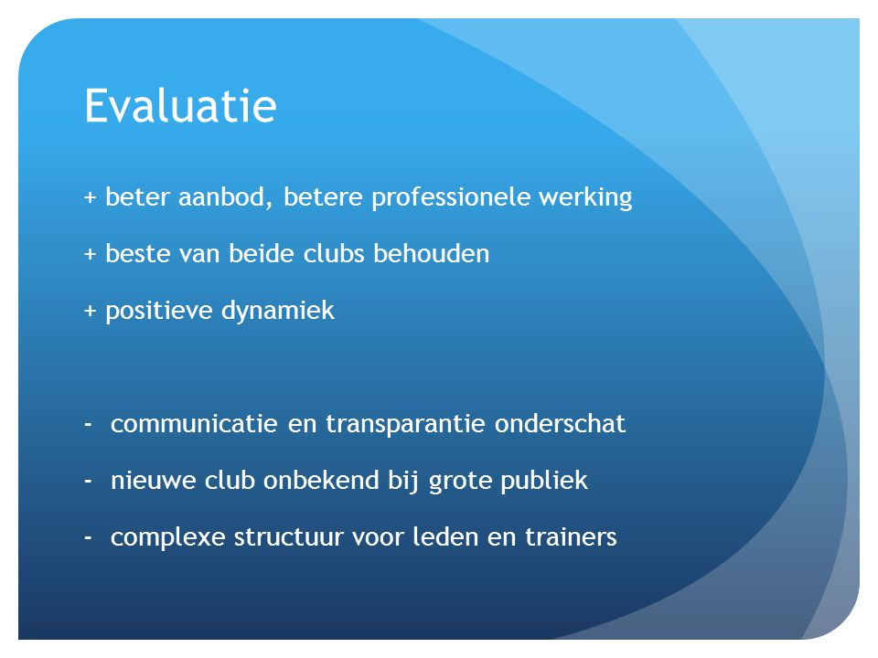 Evaluatie + beter aanbod, betere professionele werking + beste van beide clubs behouden + positieve dynamiek -communicatie en transparantie onderschat