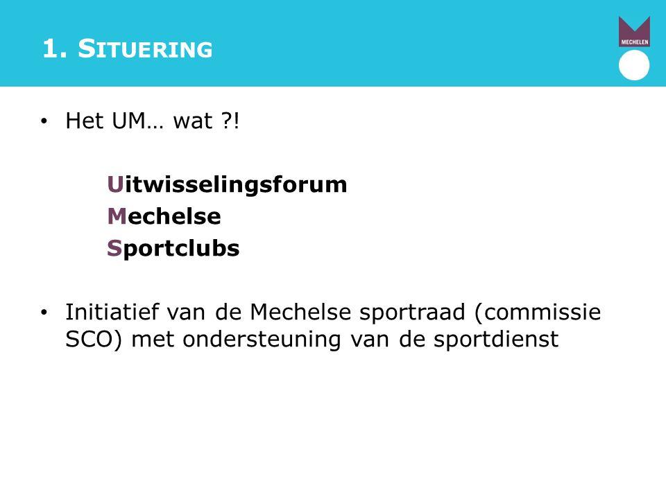 1. S ITUERING Het UM… wat ?! Uitwisselingsforum Mechelse Sportclubs Initiatief van de Mechelse sportraad (commissie SCO) met ondersteuning van de spor