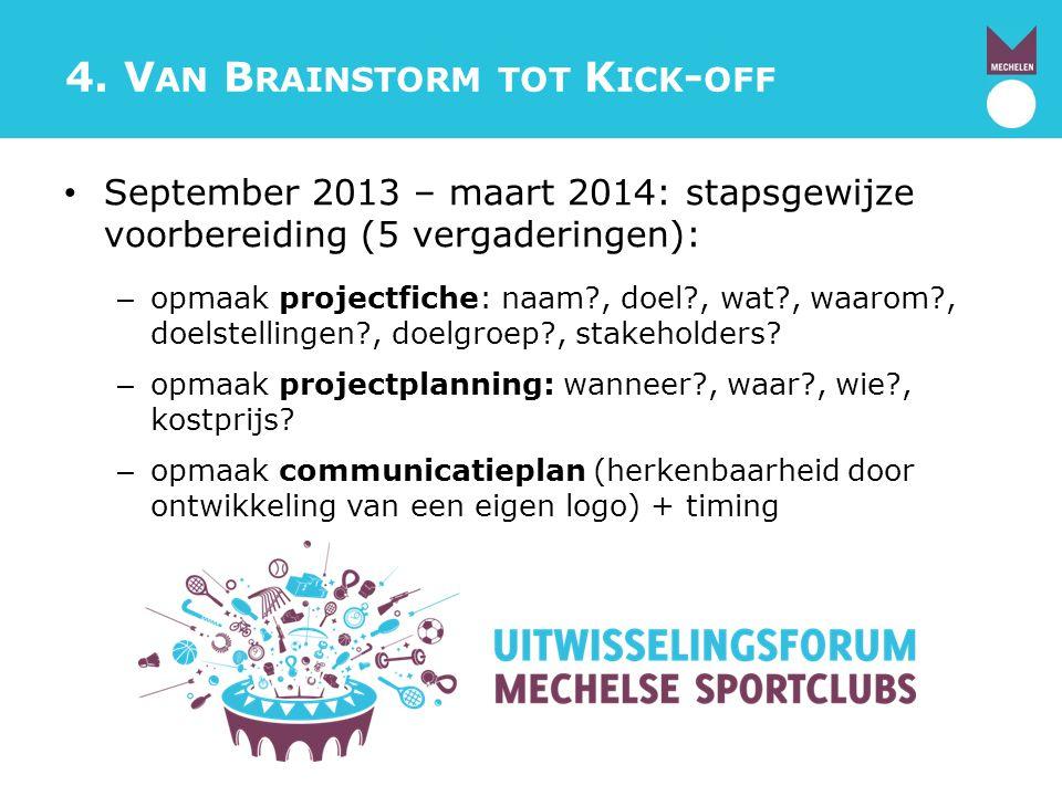 4. V AN B RAINSTORM TOT K ICK - OFF September 2013 – maart 2014: stapsgewijze voorbereiding (5 vergaderingen): – opmaak projectfiche: naam?, doel?, wa