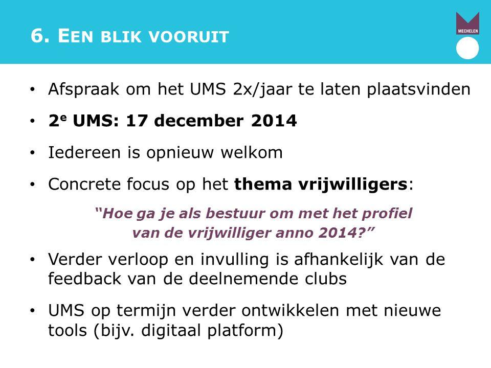 6. E EN BLIK VOORUIT Afspraak om het UMS 2x/jaar te laten plaatsvinden 2 e UMS: 17 december 2014 Iedereen is opnieuw welkom Concrete focus op het them
