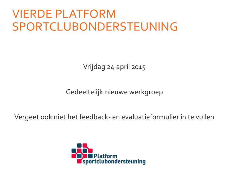 VIERDE PLATFORM SPORTCLUBONDERSTEUNING Vrijdag 24 april 2015 Gedeeltelijk nieuwe werkgroep Vergeet ook niet het feedback- en evaluatieformulier in te