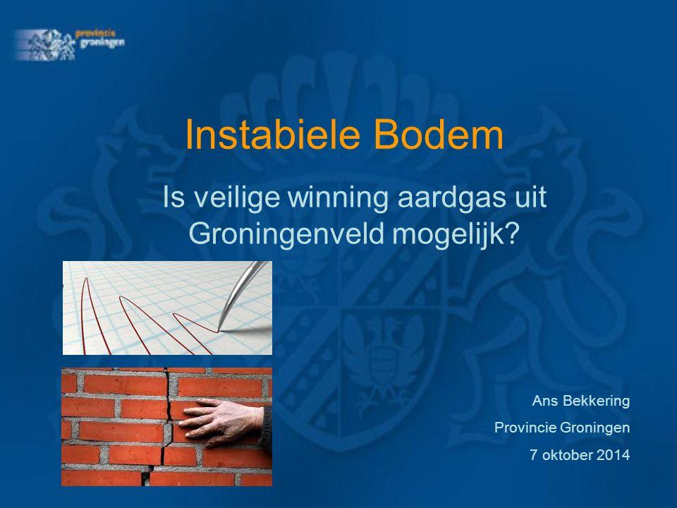 Instabiele Bodem Is veilige winning aardgas uit Groningenveld mogelijk? Ans Bekkering Provincie Groningen 7 oktober 2014