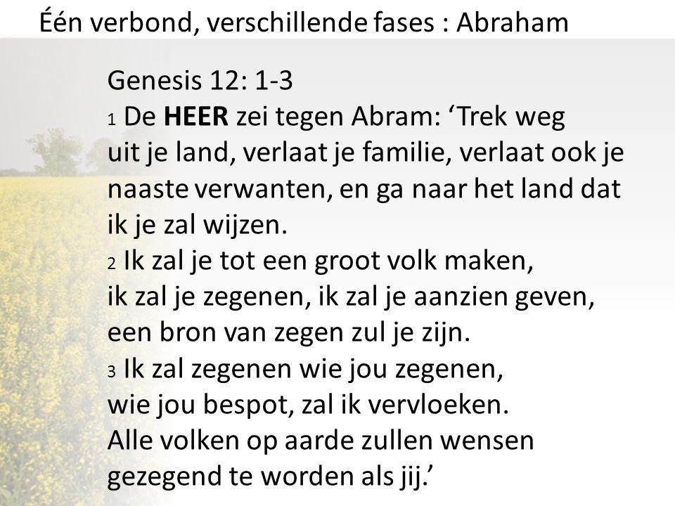 Één verbond, verschillende fases : Abraham Genesis 12: 1-3 1 De HEER zei tegen Abram: 'Trek weg uit je land, verlaat je familie, verlaat ook je naaste