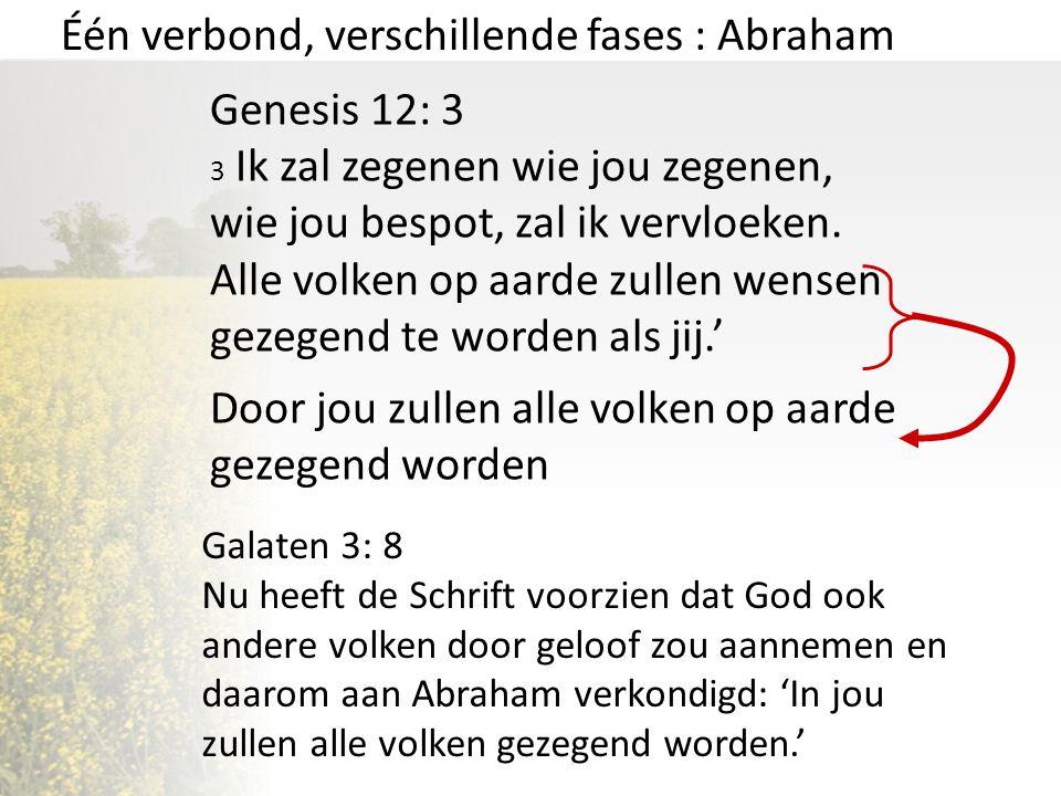 Één verbond, verschillende fases : Abraham Genesis 12: 3 3 Ik zal zegenen wie jou zegenen, wie jou bespot, zal ik vervloeken. Alle volken op aarde zul