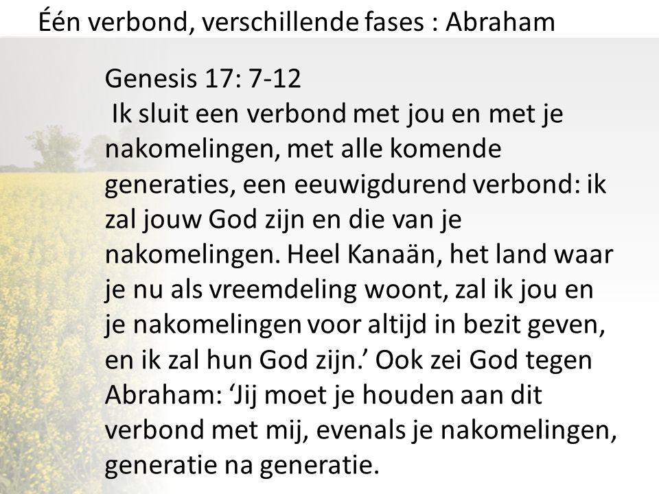 Één verbond, verschillende fases : Abraham Genesis 17: 7-12 Ik sluit een verbond met jou en met je nakomelingen, met alle komende generaties, een eeuw