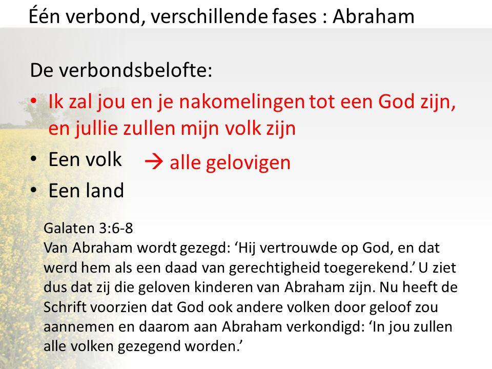 Één verbond, verschillende fases : Abraham De verbondsbelofte: Ik zal jou en je nakomelingen tot een God zijn, en jullie zullen mijn volk zijn Een vol