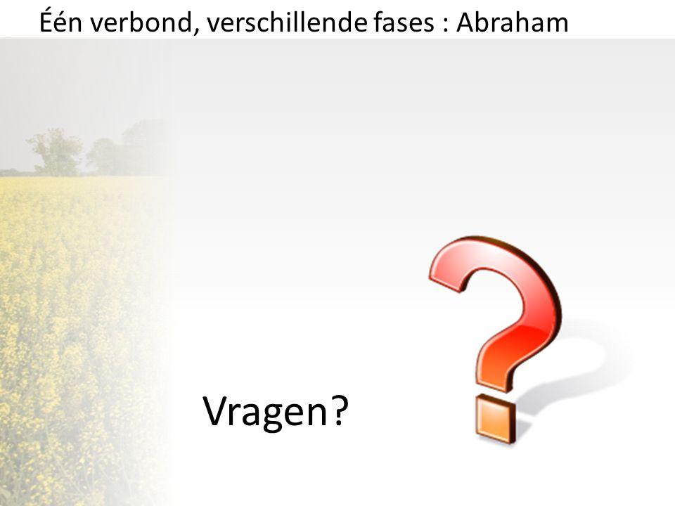 Vragen? Één verbond, verschillende fases : Abraham