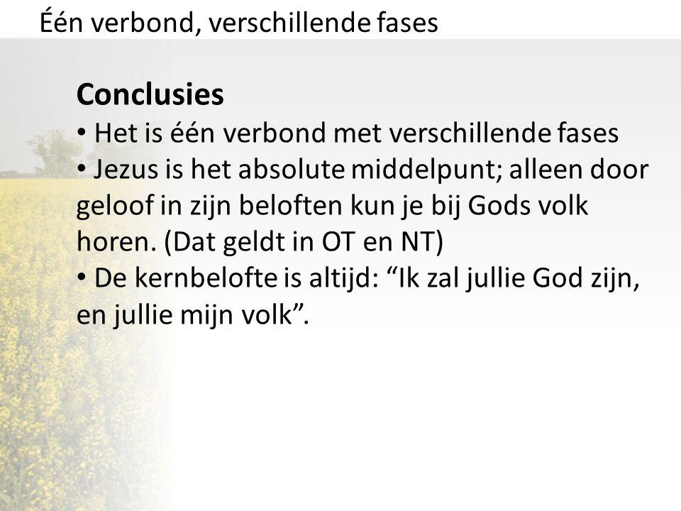 Één verbond, verschillende fases Conclusies Het is één verbond met verschillende fases Jezus is het absolute middelpunt; alleen door geloof in zijn be