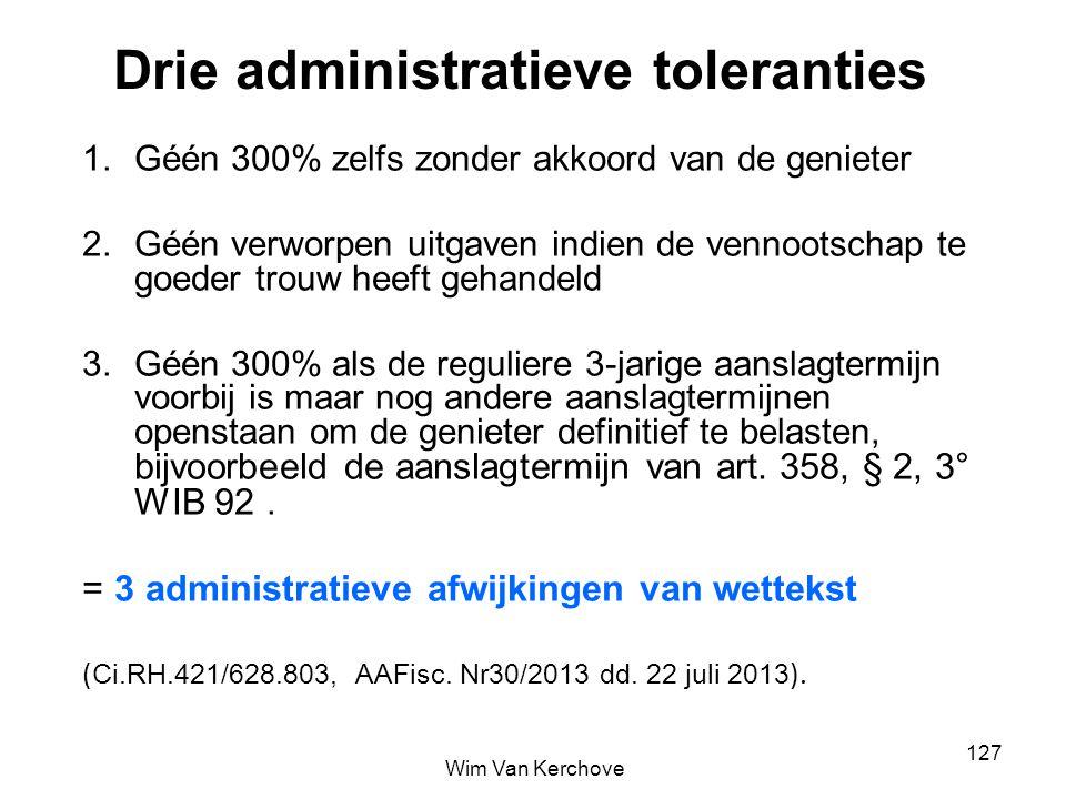 Drie administratieve toleranties 1.Géén 300% zelfs zonder akkoord van de genieter 2.Géén verworpen uitgaven indien de vennootschap te goeder trouw hee