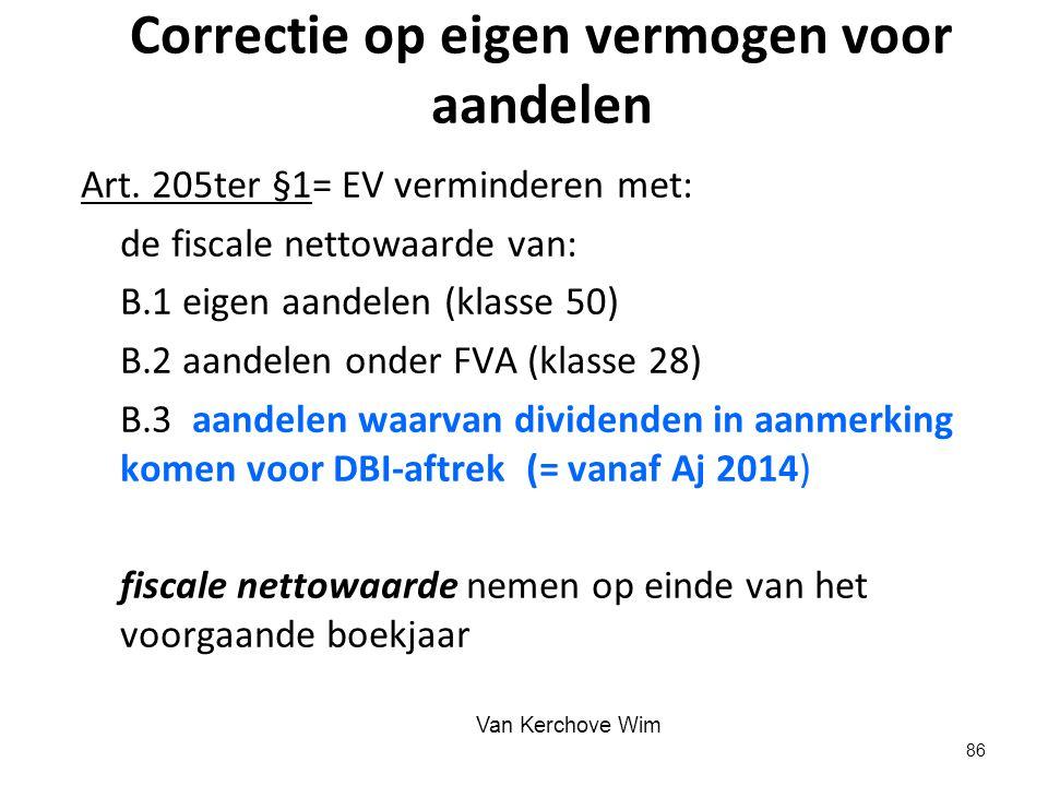 Correctie op eigen vermogen voor aandelen Art. 205ter §1= EV verminderen met: de fiscale nettowaarde van: B.1 eigen aandelen (klasse 50) B.2 aandelen