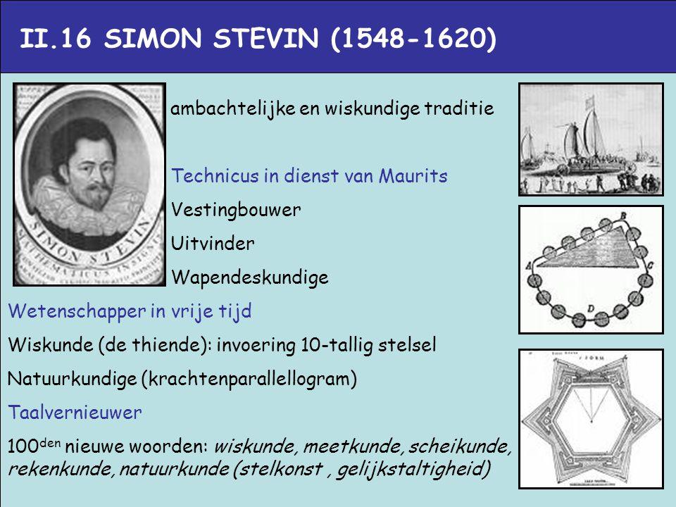 II.16 SIMON STEVIN (1548-1620) ambachtelijke en wiskundige traditie Technicus in dienst van Maurits Vestingbouwer Uitvinder Wapendeskundige Wetenschap