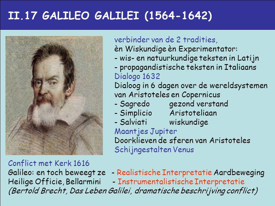 II.17 GALILEO GALILEI (1564-1642) verbinder van de 2 tradities, èn Wiskundige èn Experimentator: - wis- en natuurkundige teksten in Latijn - propagand