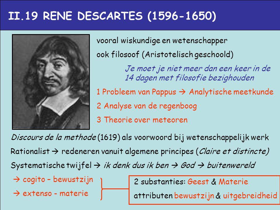 II.19 RENE DESCARTES (1596-1650) vooral wiskundige en wetenschapper ook filosoof (Aristotelisch geschoold) Je moet je niet meer dan een keer in de 14