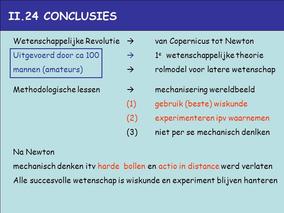 II.24 CONCLUSIES Wetenschappelijke Revolutie  van Copernicus tot Newton Uitgevoerd door ca 100  1 e wetenschappelijke theorie mannen (amateurs)  ro