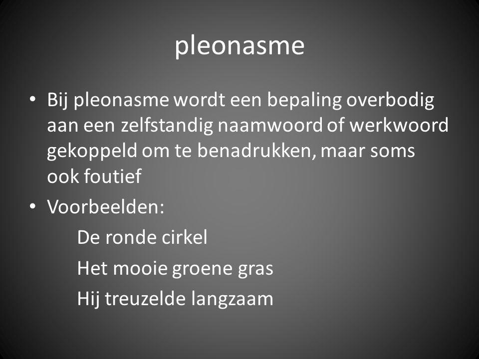 pleonasme Bij pleonasme wordt een bepaling overbodig aan een zelfstandig naamwoord of werkwoord gekoppeld om te benadrukken, maar soms ook foutief Voo
