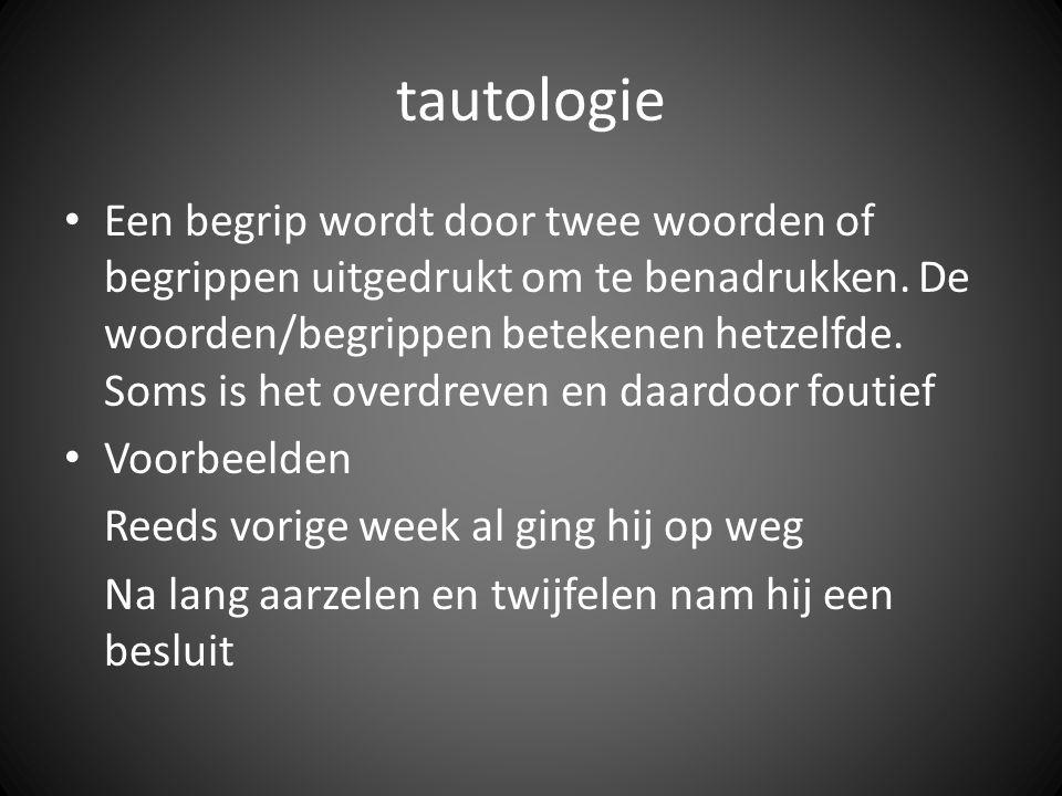 tautologie Een begrip wordt door twee woorden of begrippen uitgedrukt om te benadrukken. De woorden/begrippen betekenen hetzelfde. Soms is het overdre