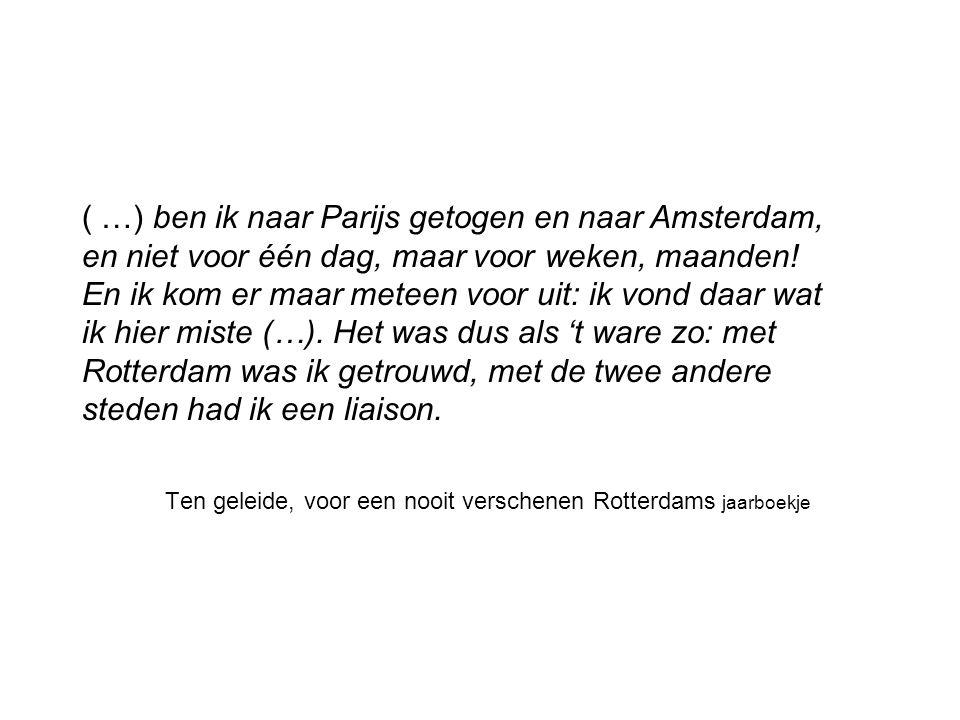 Ten geleide, voor een nooit verschenen Rotterdams jaarboekje ( …) ben ik naar Parijs getogen en naar Amsterdam, en niet voor één dag, maar voor weken,