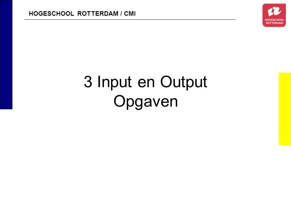 HOGESCHOOL ROTTERDAM / CMI 3 Input en Output Opgaven