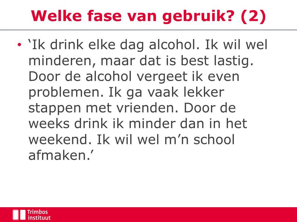 Welke fase van gebruik? (2) 'Ik drink elke dag alcohol. Ik wil wel minderen, maar dat is best lastig. Door de alcohol vergeet ik even problemen. Ik ga