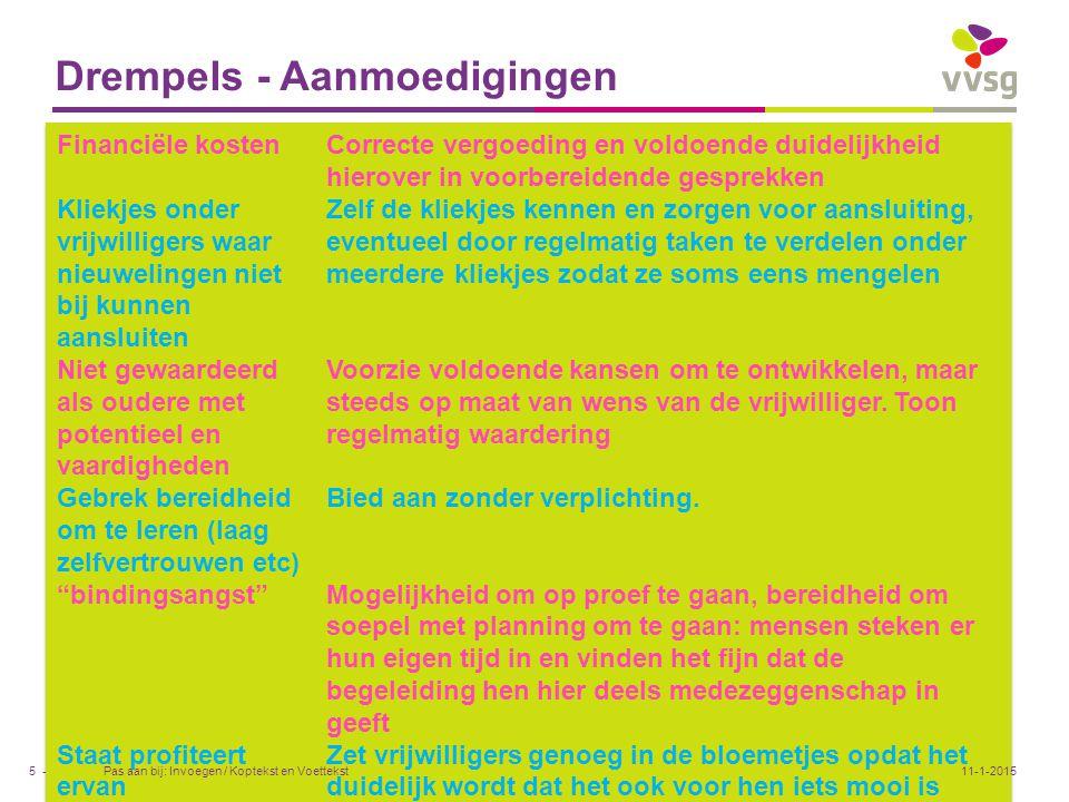 VVSG - Do's & don'ts Pas aan bij: Invoegen / Koptekst en Voettekst16 -11-1-2015 DO -Apprecieer (dag van vrijwilliger, verjaardag, vermelding in plaatselijke pers, social media etc) -Geef kansen -Geef cursus, kans op ontplooiing -Voorzie formele feedback -Voorzie informele babbels -Vraag hen punten van verbetering -Correcte vergoeding, voor iedereen gelijk -Duidelijke grenzen stellen die nog genoeg vrijheid laten -Betrek personeel mee in overleg met vrijwilligers DON'T -Gebrek aan regels rond vergoeding -Aan lot overlaten zonder opvolging of begeleiding -Als vanzelfsprekend vinden (zij steken daar kostbare tijd in) -Overdaad aan regels en grenzen (geeft gevoel dat bestuur niet meer beseft dat zij dit doen om het bestuur een plezier te doen).