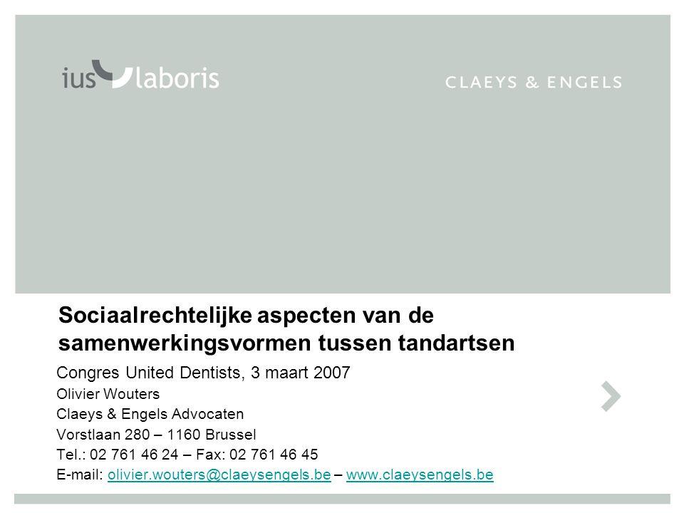 Sociaalrechtelijke aspecten van de samenwerkingsvormen tussen tandartsen Congres United Dentists, 3 maart 2007 Olivier Wouters Claeys & Engels Advocat