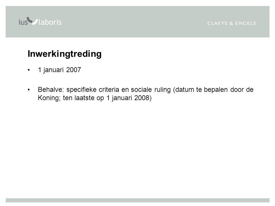 Inwerkingtreding 1 januari 2007 Behalve: specifieke criteria en sociale ruling (datum te bepalen door de Koning; ten laatste op 1 januari 2008)